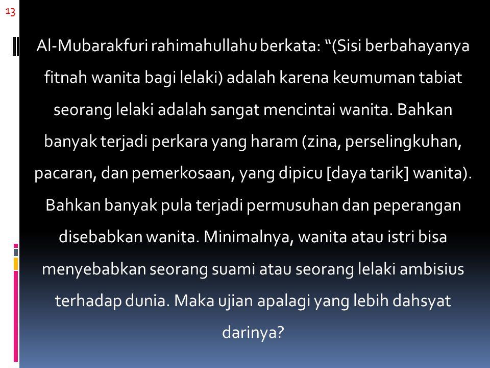 """13 Al-Mubarakfuri rahimahullahu berkata: """"(Sisi berbahayanya fitnah wanita bagi lelaki) adalah karena keumuman tabiat seorang lelaki adalah sangat men"""