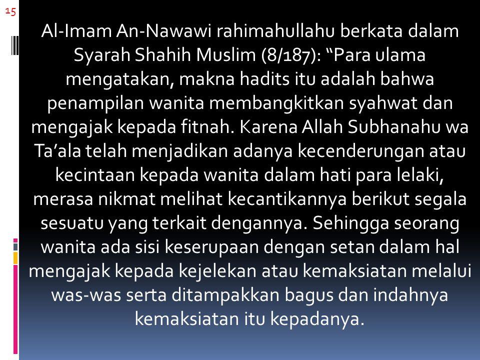 "15 Al-Imam An-Nawawi rahimahullahu berkata dalam Syarah Shahih Muslim (8/187): ""Para ulama mengatakan, makna hadits itu adalah bahwa penampilan wanita"