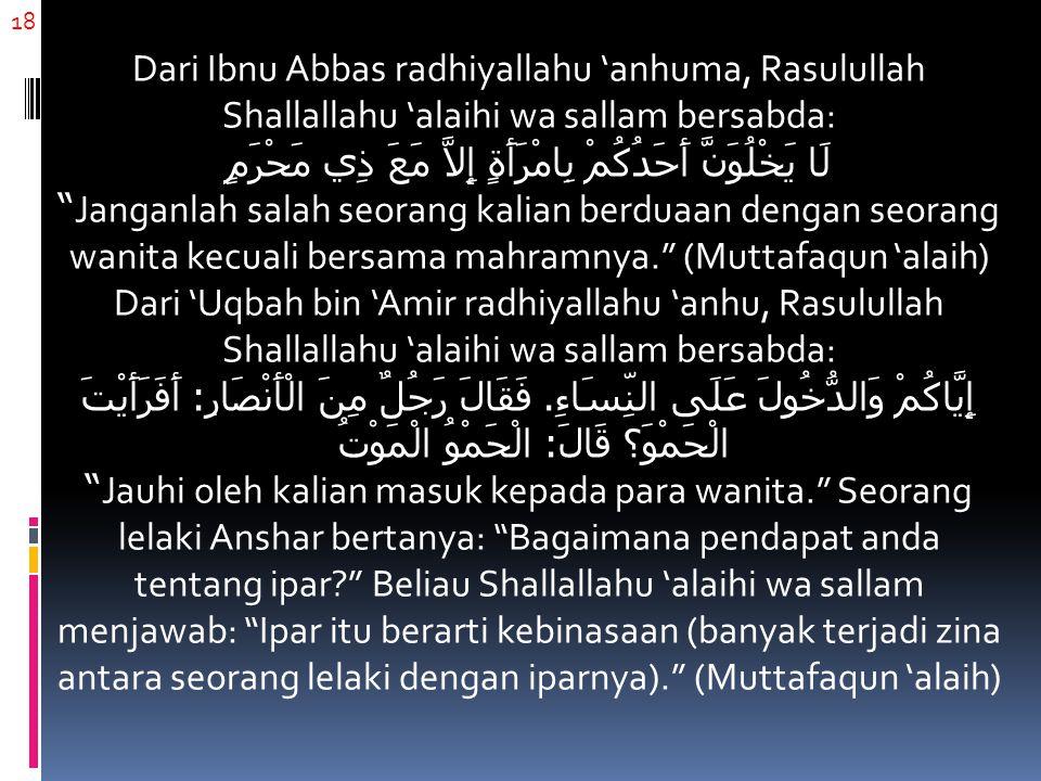 18 Dari Ibnu Abbas radhiyallahu 'anhuma, Rasulullah Shallallahu 'alaihi wa sallam bersabda: لَا يَخْلُوَنَّ أَحَدُكُمْ بِامْرَأَةٍ إِلاَّ مَعَ ذِي مَح