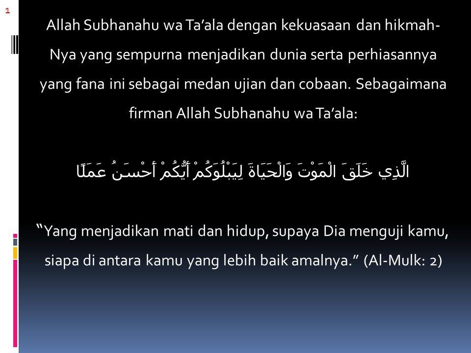 12 Rasulullah Shallallahu 'alaihi wa sallam juga bersabda: مَا تَرَكْتُ بَعْدِي فِتْنَةً هِيَ أَضَرُّ عَلَى الرِّجَالِ مِنََ النِّسَاءِ Tidaklah aku tinggalkan setelahku fitnah (ujian/godaan) yang lebih dahsyat bagi para lelaki selain fitnah wanita. (Muttafaqun 'alaih dari Usamah bin Zaid radhiyallahu 'anhuma)