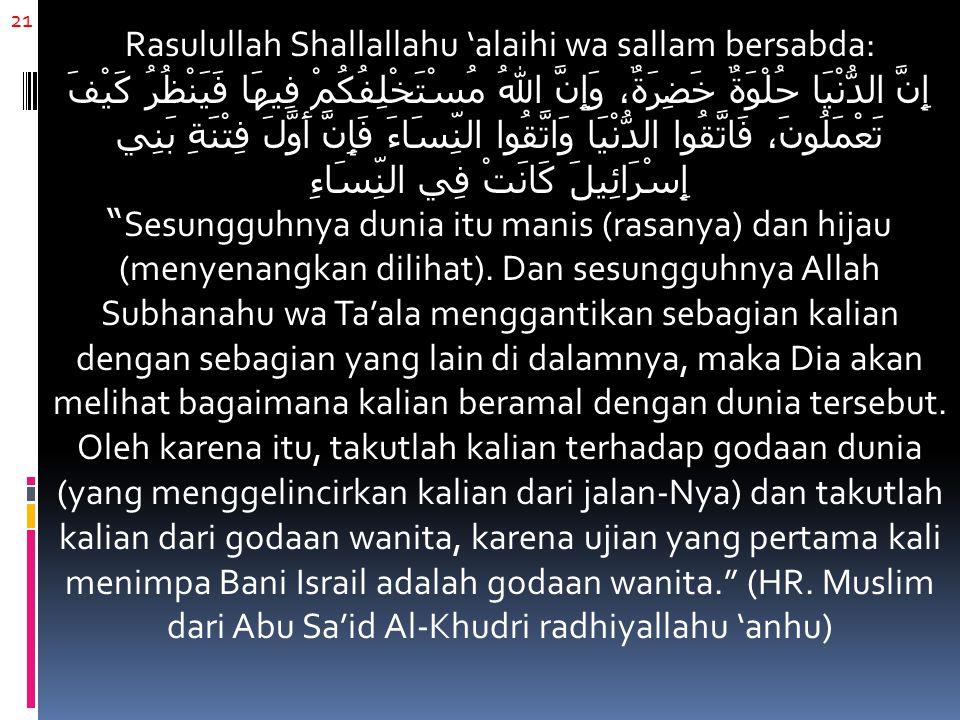 21 Rasulullah Shallallahu 'alaihi wa sallam bersabda: إِنَّ الدُّنْيَا حُلْوَةٌ خَضِرَةٌ، وَإِنَّ اللهُ مُسْتَخْلِفُكُمْ فِيهَا فَيَنْظُرُ كَيْفَ تَعْ