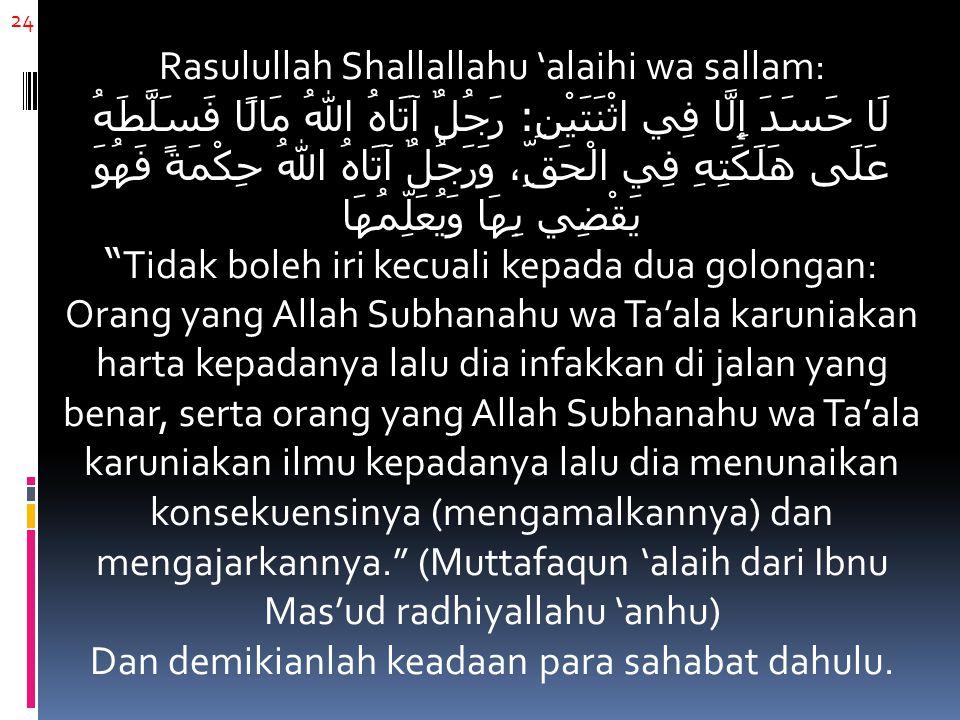24 Rasulullah Shallallahu 'alaihi wa sallam: لَا حَسَدَ إِلَّا فِي اثْنَتَيْنِ : رَجُلٌ آتَاهُ اللهُ مَالًا فَسَلَّطَهُ عَلَى هَلَكَتِهِ فِي الْحَقِّ،