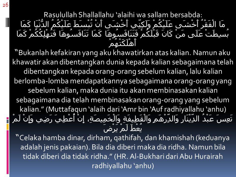 26 Rasulullah Shallallahu 'alaihi wa sallam bersabda: مَا الْفَقْرُ أَخْشَى عَلَيْكُمْ وَلَكِنِّي أَخْشَى أَنْ تُبْسَطَ عَلَيْكُمُ الدُّنْيَا كَمَا بُ