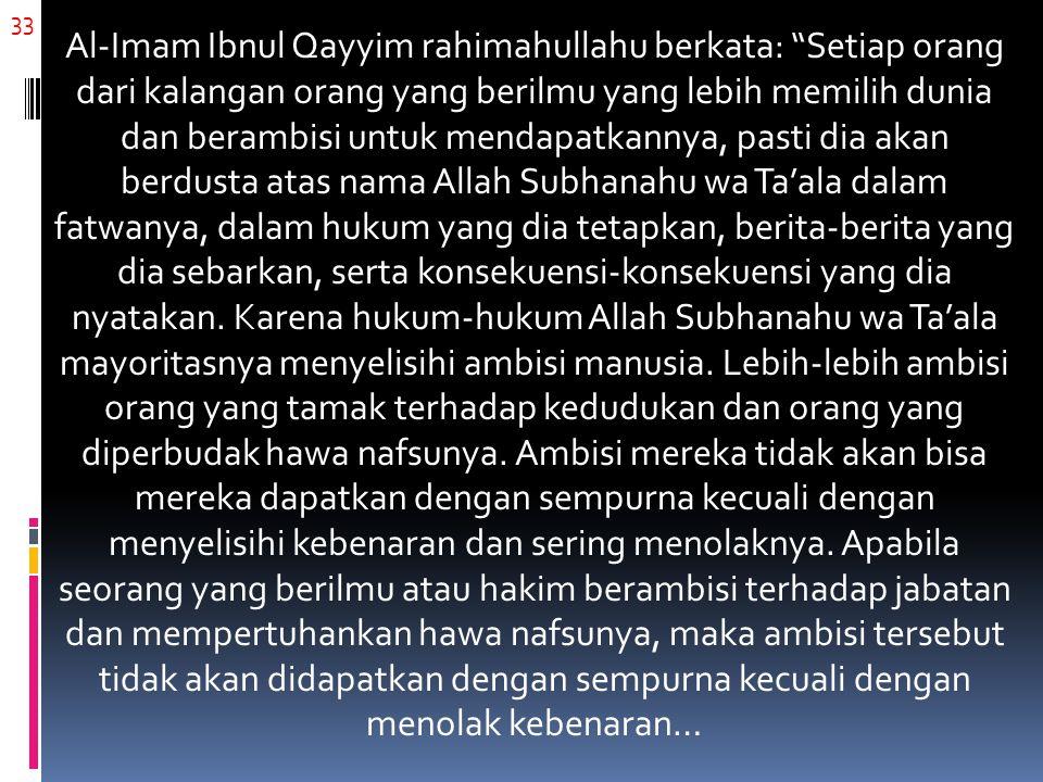 "33 Al-Imam Ibnul Qayyim rahimahullahu berkata: ""Setiap orang dari kalangan orang yang berilmu yang lebih memilih dunia dan berambisi untuk mendapatkan"