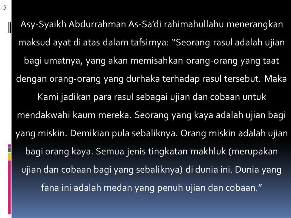 6 Dari penjelasan Asy-Syaikh Abdurrahman As-Sa'di rahimahullahu di atas, kita dapatkan faedah bahwa: seorang istri adalah ujian bagi suaminya, anak adalah ujian bagi kedua orangtuanya, pembantu adalah ujian bagi tuannya, tetangga adalah ujian bagi tetangga yang lainnya, rakyat adalah ujian bagi pemerintahnya, dan sebagainya.