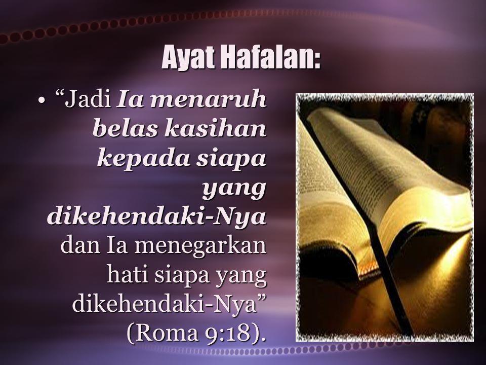 """Ayat Hafalan: """"Jadi Ia menaruh belas kasihan kepada siapa yang dikehendaki-Nya dan Ia menegarkan hati siapa yang dikehendaki-Nya"""" (Roma 9:18).""""Jadi Ia"""