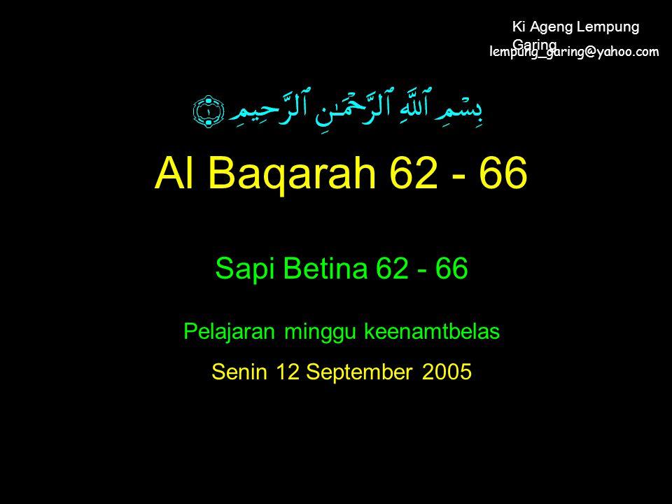 Al Baqarah 62 - 66 Sapi Betina 62 - 66 Pelajaran minggu keenamtbelas Senin 12 September 2005 lempung_garing@yahoo.com Ki Ageng Lempung Garing