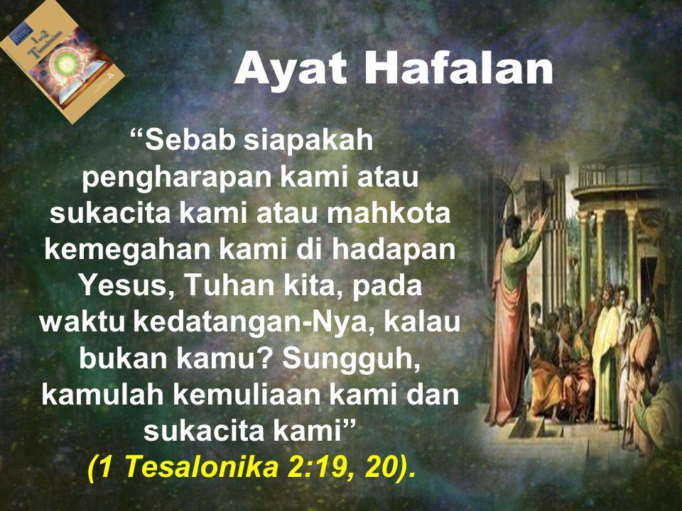 Ayat Hafalan Sebab siapakah pengharapan kami atau sukacita kami atau mahkota kemegahan kami di hadapan Yesus, Tuhan kita, pada waktu kedatangan-Nya, kalau bukan kamu.