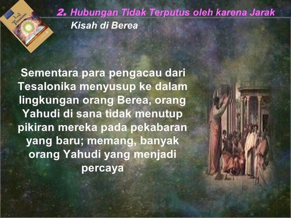 2. Hubungan Tidak Terputus oleh karena Jarak Kisah di Berea Sementara para pengacau dari Tesalonika menyusup ke dalam lingkungan orang Berea, orang Ya
