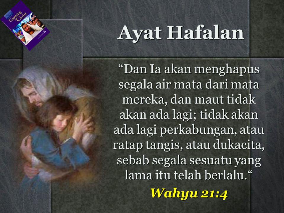 Dan Ia akan menghapus segala air mata dari mata mereka, dan maut tidak akan ada lagi; tidak akan ada lagi perkabungan, atau ratap tangis, atau dukacita, sebab segala sesuatu yang lama itu telah berlalu. Wahyu 21:4 Ayat Hafalan