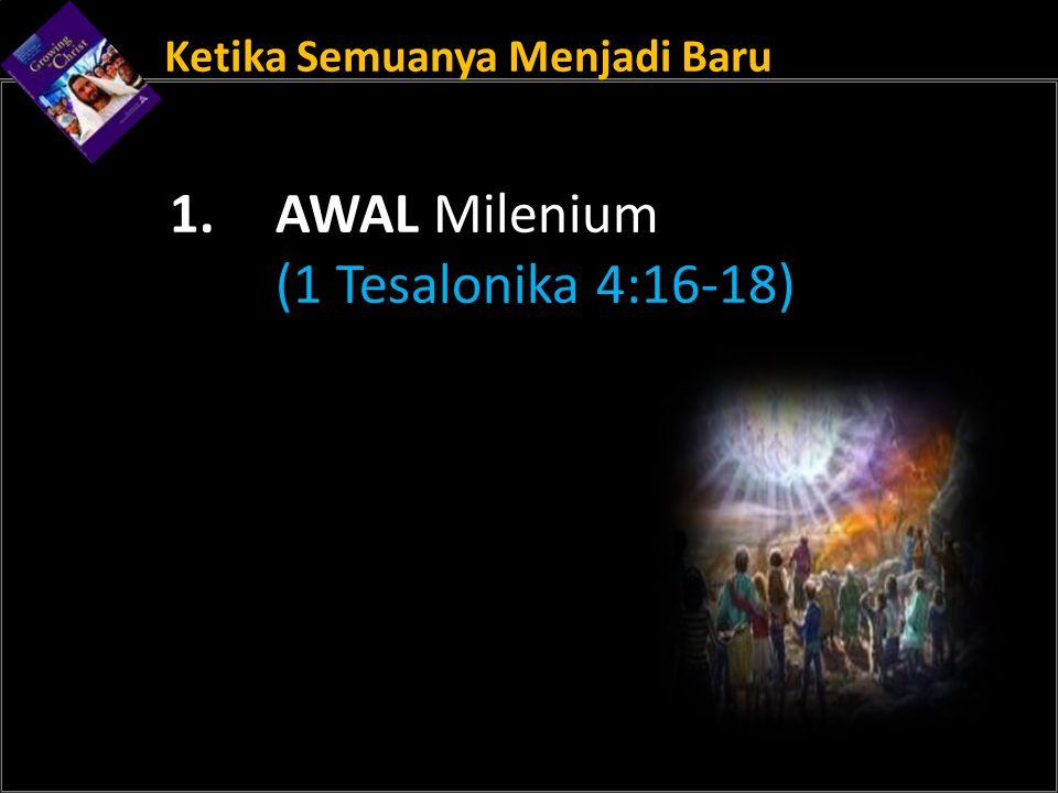 Ketika Semuanya Menjadi Baru 1. AWAL Milenium (1 Tesalonika 4:16-18)