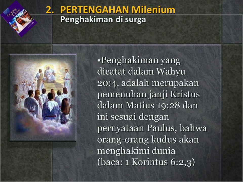 Penghakiman yang dicatat dalam Wahyu 20:4, adalah merupakan pemenuhan janji Kristus dalam Matius 19:28 dan ini sesuai dengan pernyataan Paulus, bahwa orang-orang kudus akan menghakimi dunia (baca: 1 Korintus 6:2,3)Penghakiman yang dicatat dalam Wahyu 20:4, adalah merupakan pemenuhan janji Kristus dalam Matius 19:28 dan ini sesuai dengan pernyataan Paulus, bahwa orang-orang kudus akan menghakimi dunia (baca: 1 Korintus 6:2,3) 2.PERTENGAHAN Milenium Penghakiman di surga 2.PERTENGAHAN Milenium Penghakiman di surga