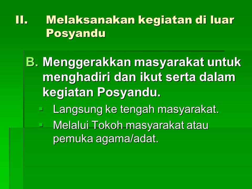 II.Melaksanakan kegiatan di luar Posyandu B.Menggerakkan masyarakat untuk menghadiri dan ikut serta dalam kegiatan Posyandu.  Langsung ke tengah masy