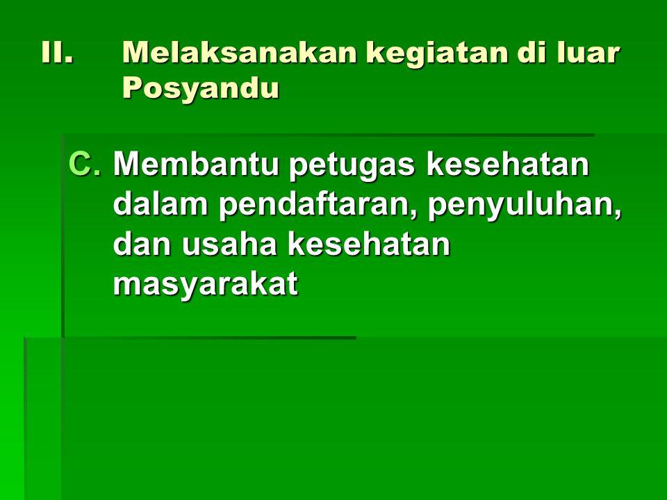 II.Melaksanakan kegiatan di luar Posyandu C.Membantu petugas kesehatan dalam pendaftaran, penyuluhan, dan usaha kesehatan masyarakat