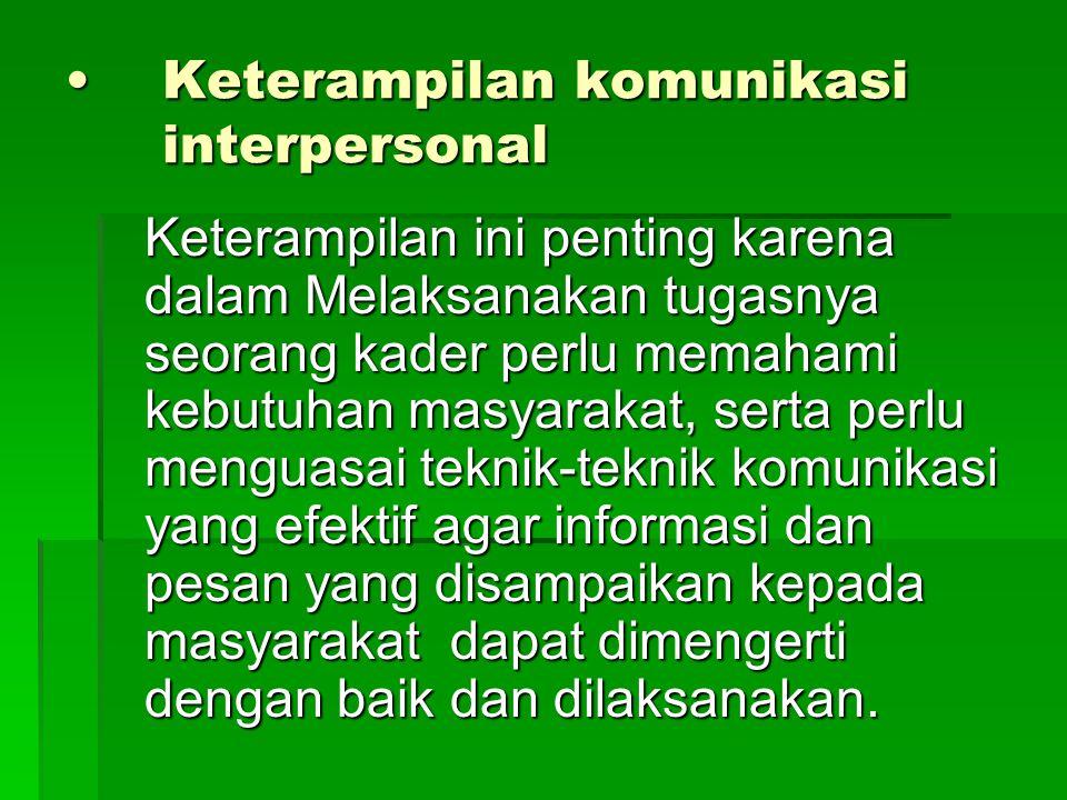 Keterampilan komunikasi interpersonalKeterampilan komunikasi interpersonal Keterampilan ini penting karena dalam Melaksanakan tugasnya seorang kader p