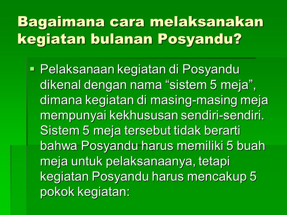 """Bagaimana cara melaksanakan kegiatan bulanan Posyandu?  Pelaksanaan kegiatan di Posyandu dikenal dengan nama """"sistem 5 meja"""", dimana kegiatan di masi"""