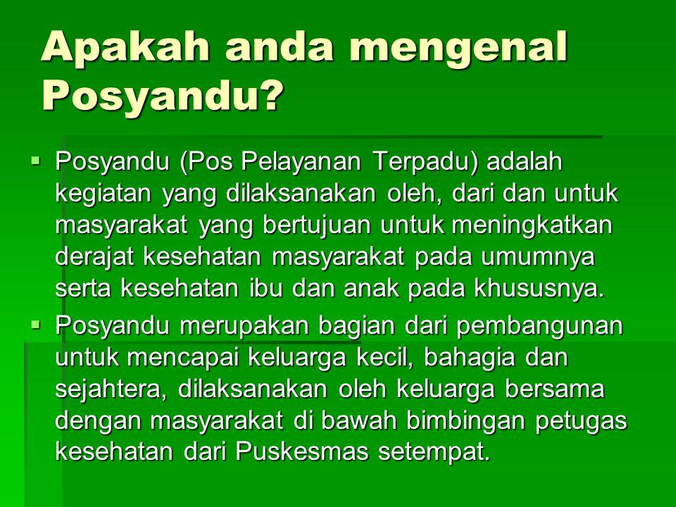Apakah anda mengenal Posyandu?  Posyandu (Pos Pelayanan Terpadu) adalah kegiatan yang dilaksanakan oleh, dari dan untuk masyarakat yang bertujuan unt