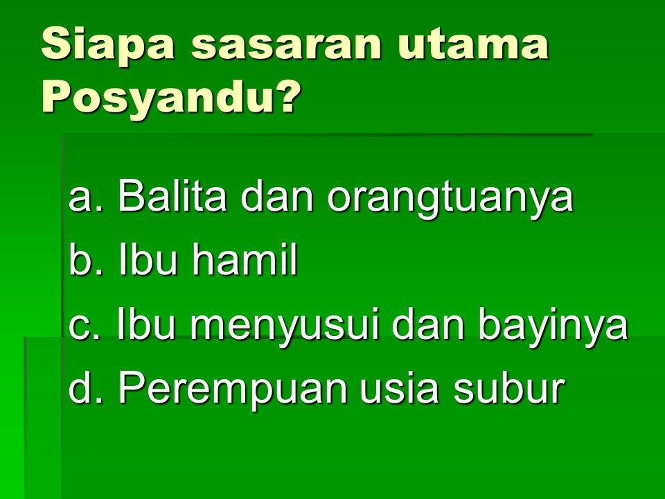 Siapa sasaran utama Posyandu? a. Balita dan orangtuanya b. Ibu hamil c. Ibu menyusui dan bayinya d. Perempuan usia subur