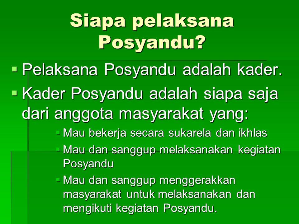 Siapa pelaksana Posyandu?  Pelaksana Posyandu adalah kader.  Kader Posyandu adalah siapa saja dari anggota masyarakat yang:  Mau bekerja secara suk
