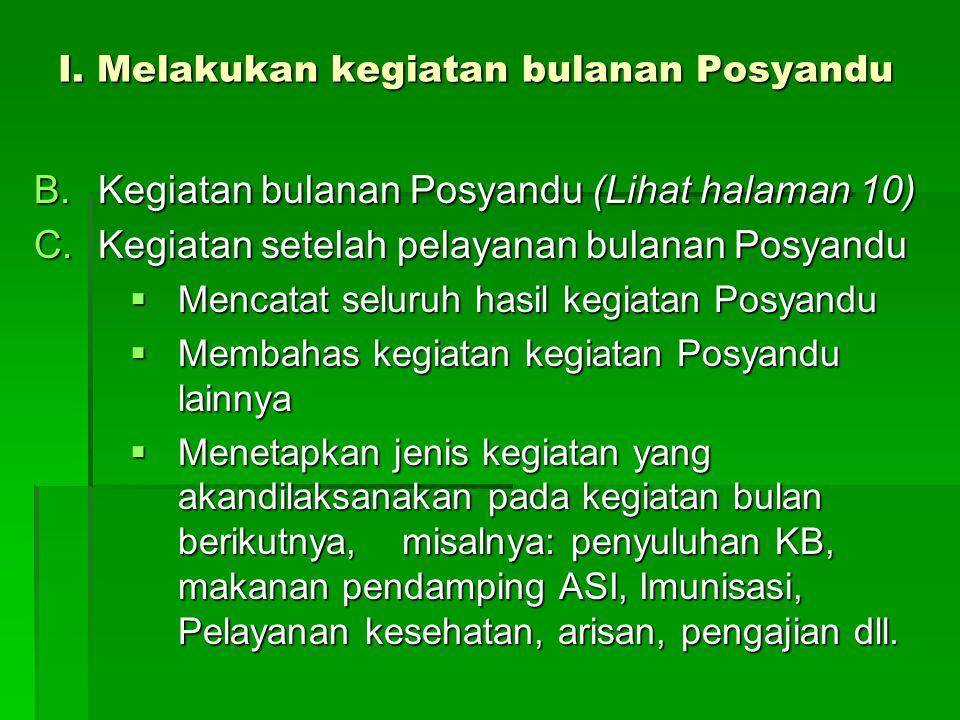 I. Melakukan kegiatan bulanan Posyandu B.Kegiatan bulanan Posyandu (Lihat halaman 10) C.Kegiatan setelah pelayanan bulanan Posyandu  Mencatat seluruh