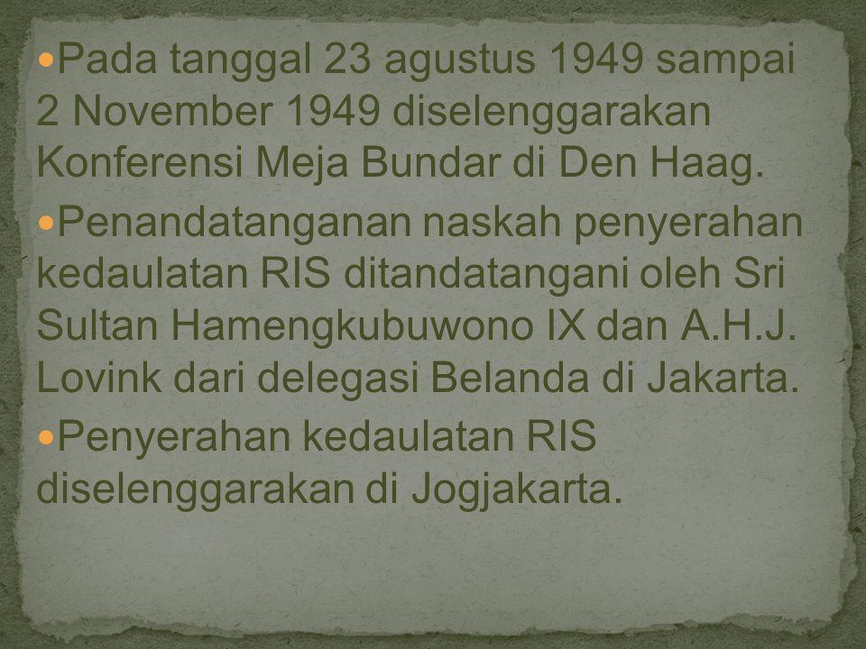 Pada tanggal 23 agustus 1949 sampai 2 November 1949 diselenggarakan Konferensi Meja Bundar di Den Haag. Penandatanganan naskah penyerahan kedaulatan R