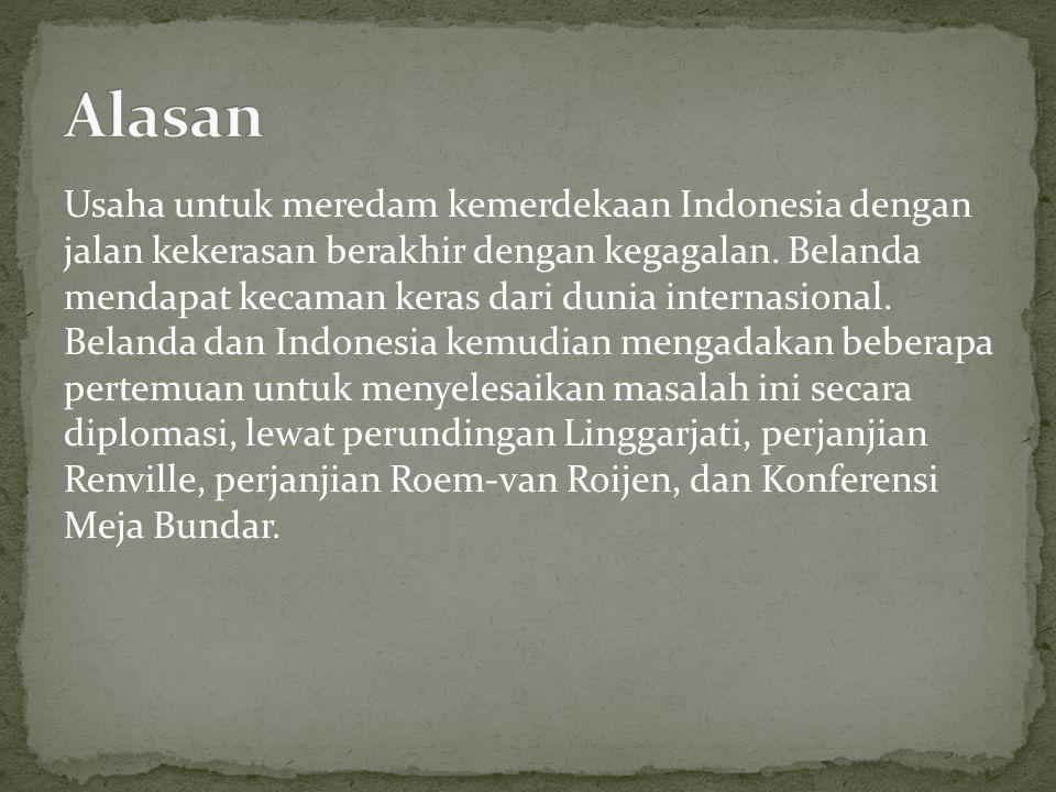 Usaha untuk meredam kemerdekaan Indonesia dengan jalan kekerasan berakhir dengan kegagalan. Belanda mendapat kecaman keras dari dunia internasional. B