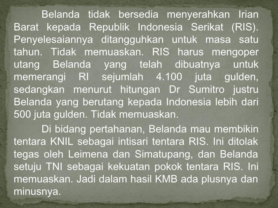 Belanda tidak bersedia menyerahkan Irian Barat kepada Republik Indonesia Serikat (RIS). Penyelesaiannya ditangguhkan untuk masa satu tahun. Tidak memu