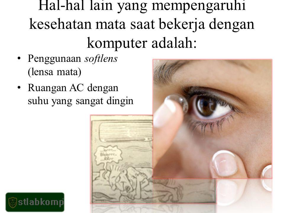 Hal-hal lain yang mempengaruhi kesehatan mata saat bekerja dengan komputer adalah: Penggunaan softlens (lensa mata) Ruangan AC dengan suhu yang sangat dingin