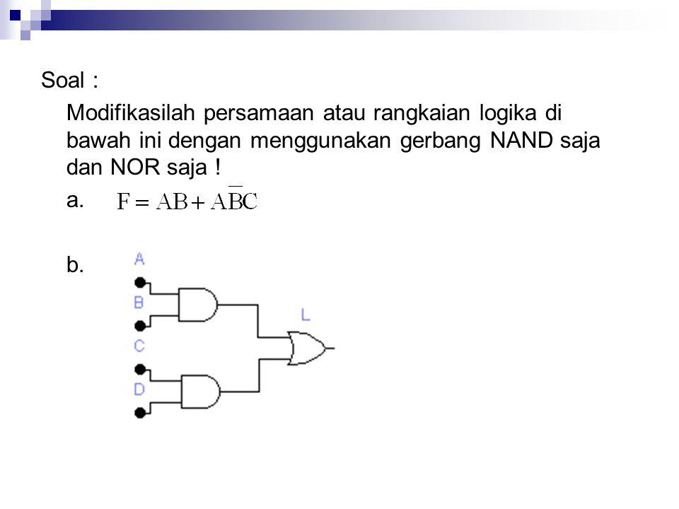 Soal : Modifikasilah persamaan atau rangkaian logika di bawah ini dengan menggunakan gerbang NAND saja dan NOR saja ! a. b.
