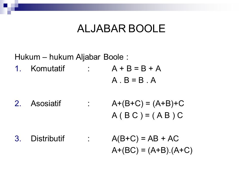 ALJABAR BOOLE Hukum – hukum Aljabar Boole : 1.Komutatif: A + B = B + A A. B = B. A 2.Asosiatif: A+(B+C) = (A+B)+C A ( B C ) = ( A B ) C 3.Distributif: