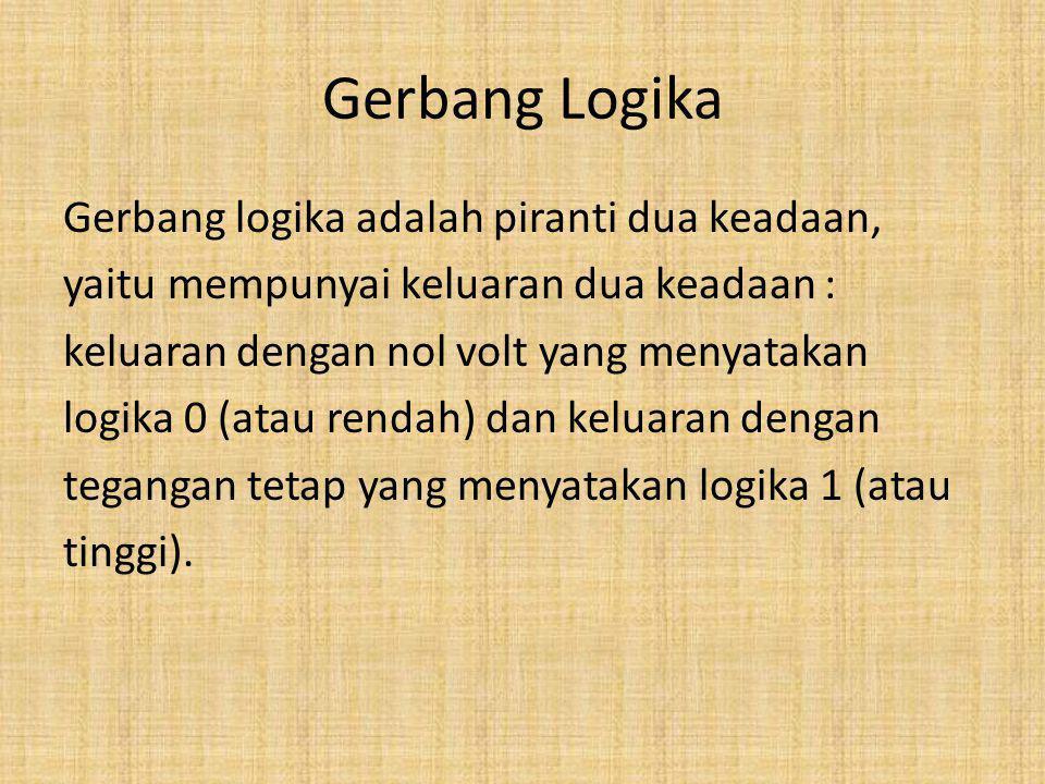 Gerbang Logika Gerbang logika adalah piranti dua keadaan, yaitu mempunyai keluaran dua keadaan : keluaran dengan nol volt yang menyatakan logika 0 (at