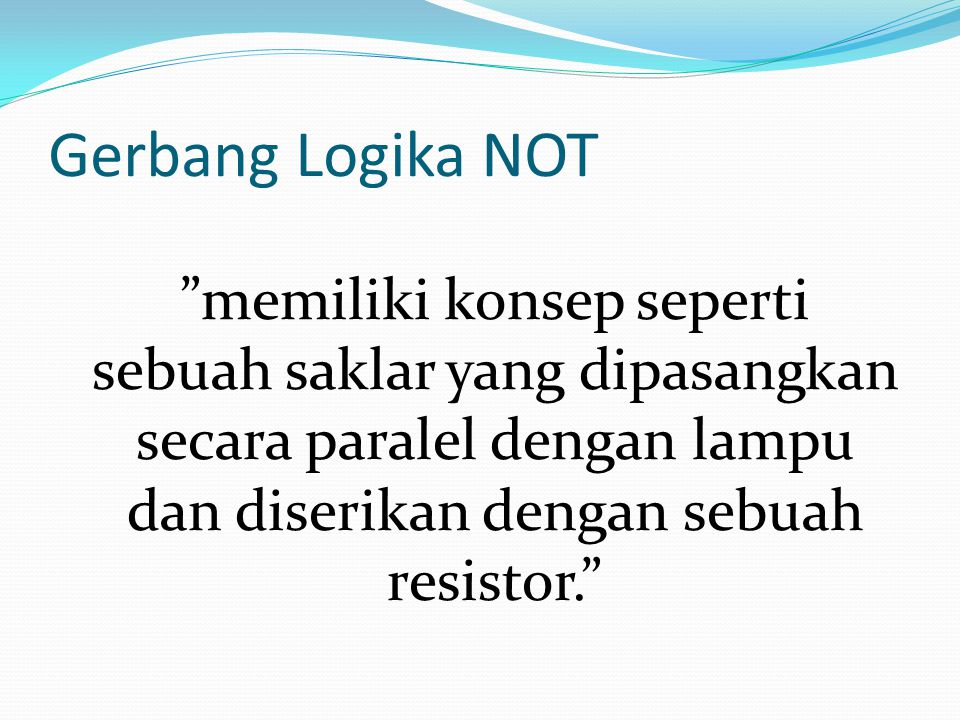 """Gerbang Logika NOT """"memiliki konsep seperti sebuah saklar yang dipasangkan secara paralel dengan lampu dan diserikan dengan sebuah resistor."""""""