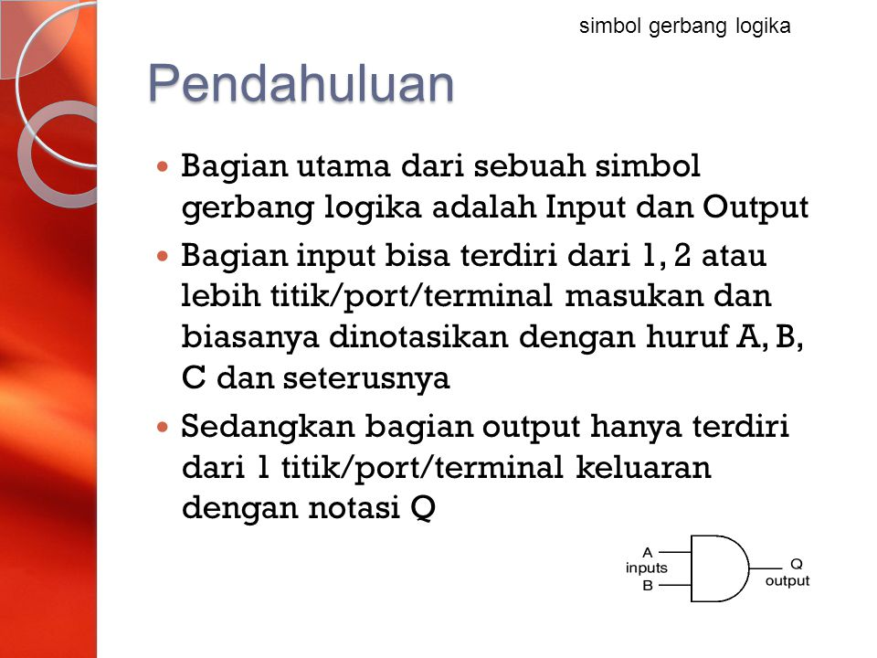 Gerbang OR Output akan bernilai benar (TRUE) jika setidaknya ada satu input benar (TRUE) Gerbang ini bisa jadi memiliki dua input atau lebih dan hanya memiliki satu output A QQ = A OR B B