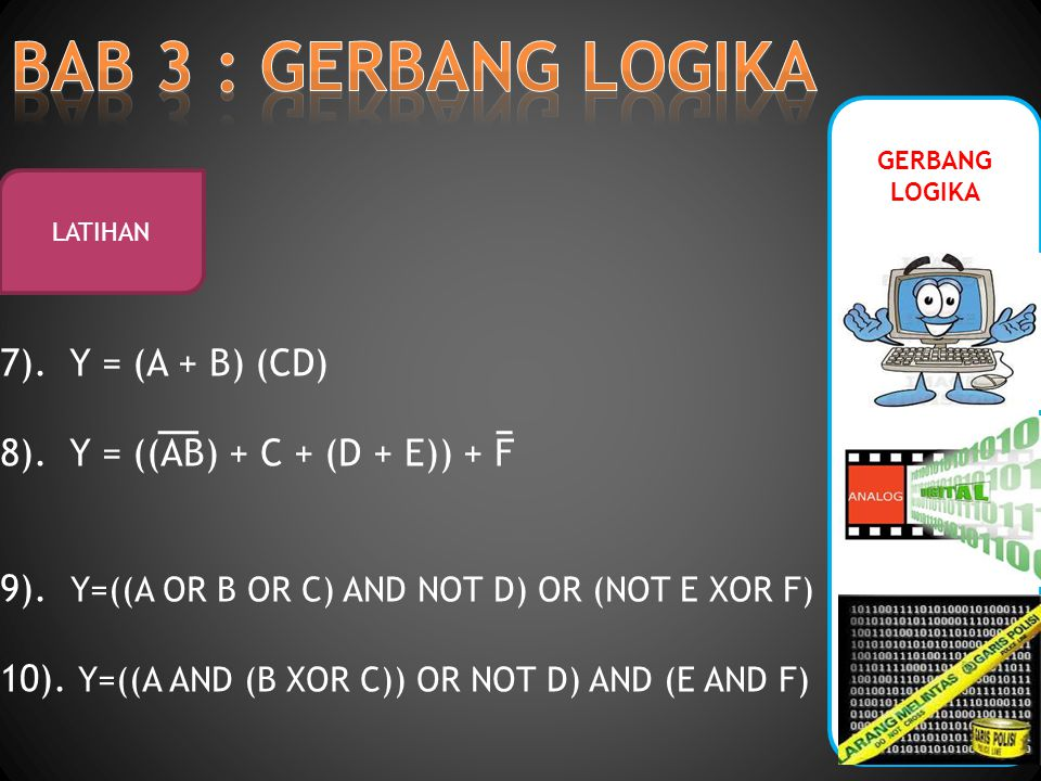 GERBANG LOGIKA LATIHAN 7). Y = (A + B) (CD) 8). Y = ((AB) + C + (D + E)) + F 9). Y=((A OR B OR C) AND NOT D) OR (NOT E XOR F) 10). Y=((A AND (B XOR C)