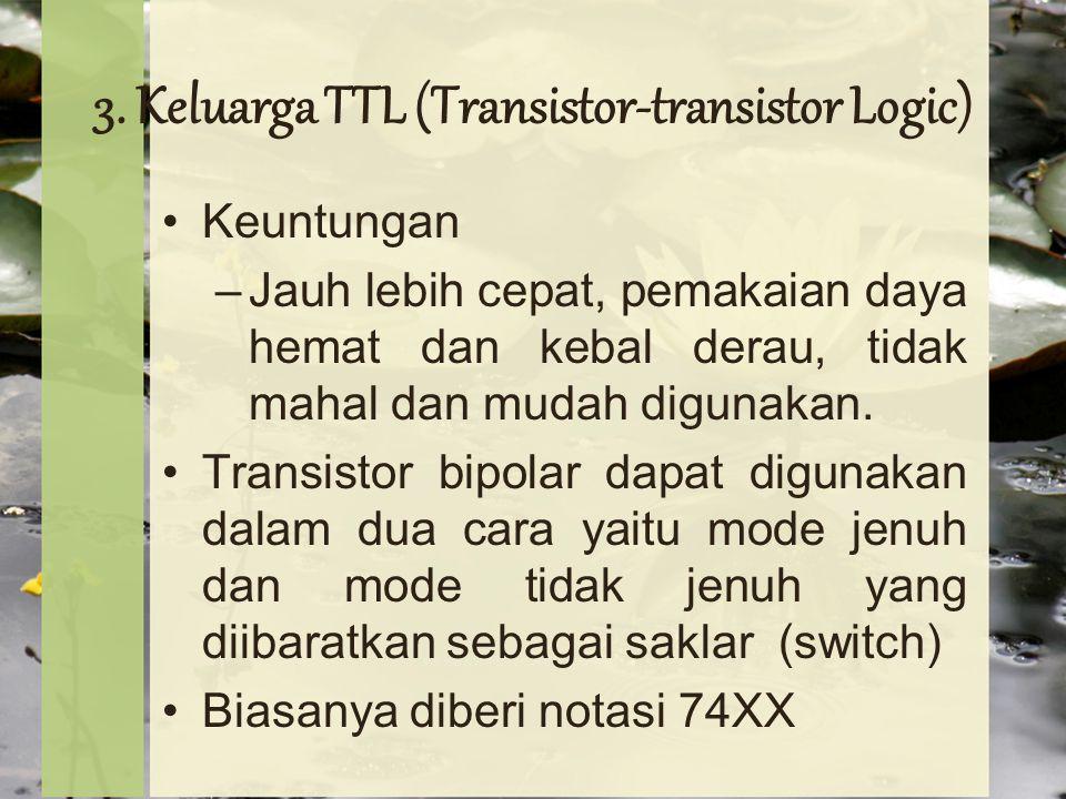 3. Keluarga TTL (Transistor-transistor Logic) Keuntungan –Jauh lebih cepat, pemakaian daya hemat dan kebal derau, tidak mahal dan mudah digunakan. Tra