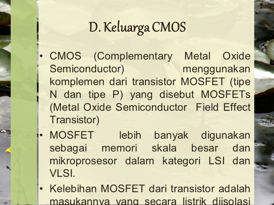 D. Keluarga CMOS CMOS (Complementary Metal Oxide Semiconductor) menggunakan komplemen dari transistor MOSFET (tipe N dan tipe P) yang disebut MOSFETs