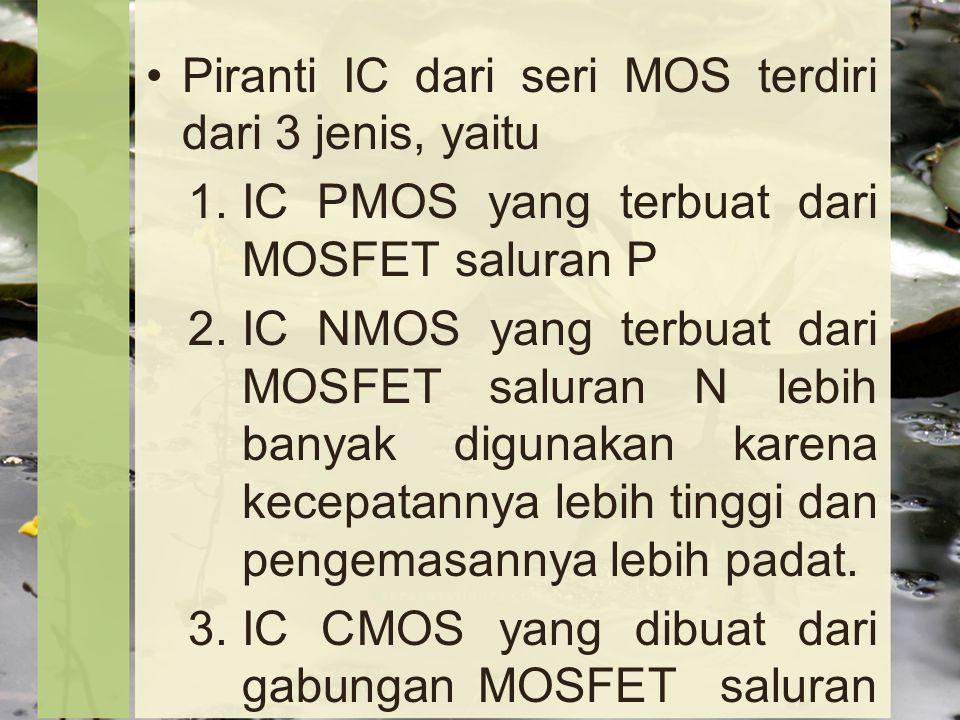 Piranti IC dari seri MOS terdiri dari 3 jenis, yaitu 1.IC PMOS yang terbuat dari MOSFET saluran P 2.IC NMOS yang terbuat dari MOSFET saluran N lebih banyak digunakan karena kecepatannya lebih tinggi dan pengemasannya lebih padat.