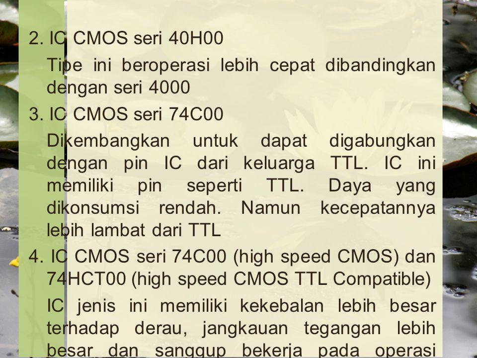 2.IC CMOS seri 40H00 Tipe ini beroperasi lebih cepat dibandingkan dengan seri 4000 3.
