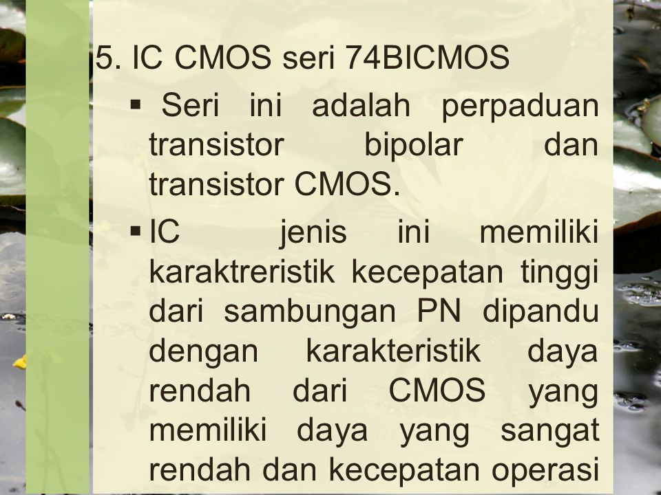 5.IC CMOS seri 74BICMOS  Seri ini adalah perpaduan transistor bipolar dan transistor CMOS.