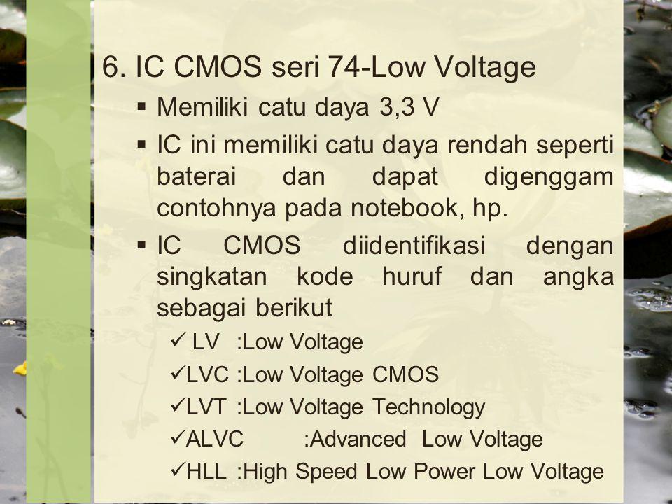 6. IC CMOS seri 74-Low Voltage  Memiliki catu daya 3,3 V  IC ini memiliki catu daya rendah seperti baterai dan dapat digenggam contohnya pada notebo