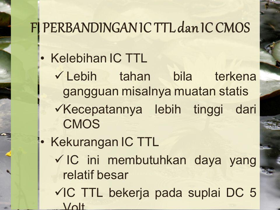 F. PERBANDINGAN IC TTL dan IC CMOS Kelebihan IC TTL Lebih tahan bila terkena gangguan misalnya muatan statis Kecepatannya lebih tinggi dari CMOS Kekur