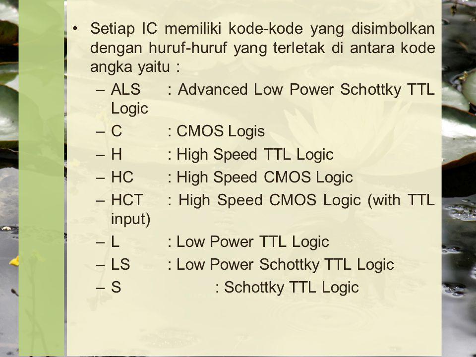 Setiap IC memiliki kode-kode yang disimbolkan dengan huruf-huruf yang terletak di antara kode angka yaitu : –ALS: Advanced Low Power Schottky TTL Logic –C: CMOS Logis –H: High Speed TTL Logic –HC: High Speed CMOS Logic –HCT: High Speed CMOS Logic (with TTL input) –L: Low Power TTL Logic –LS: Low Power Schottky TTL Logic –S: Schottky TTL Logic