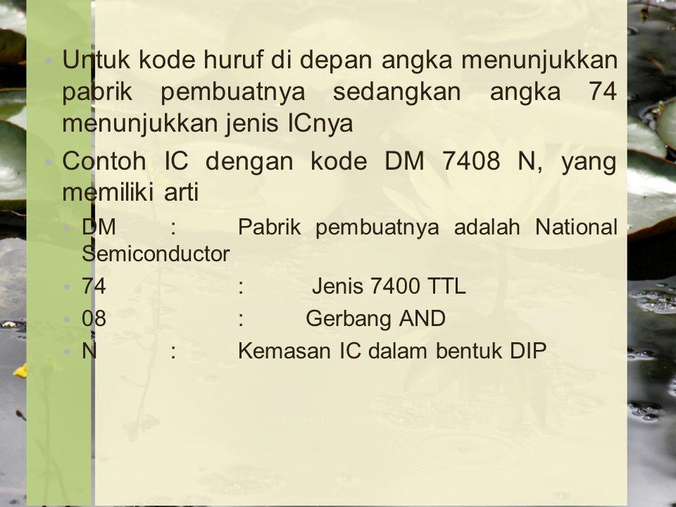 Untuk kode huruf di depan angka menunjukkan pabrik pembuatnya sedangkan angka 74 menunjukkan jenis ICnya Contoh IC dengan kode DM 7408 N, yang memiliki arti DM:Pabrik pembuatnya adalah National Semiconductor 74: Jenis 7400 TTL 08:Gerbang AND N: Kemasan IC dalam bentuk DIP