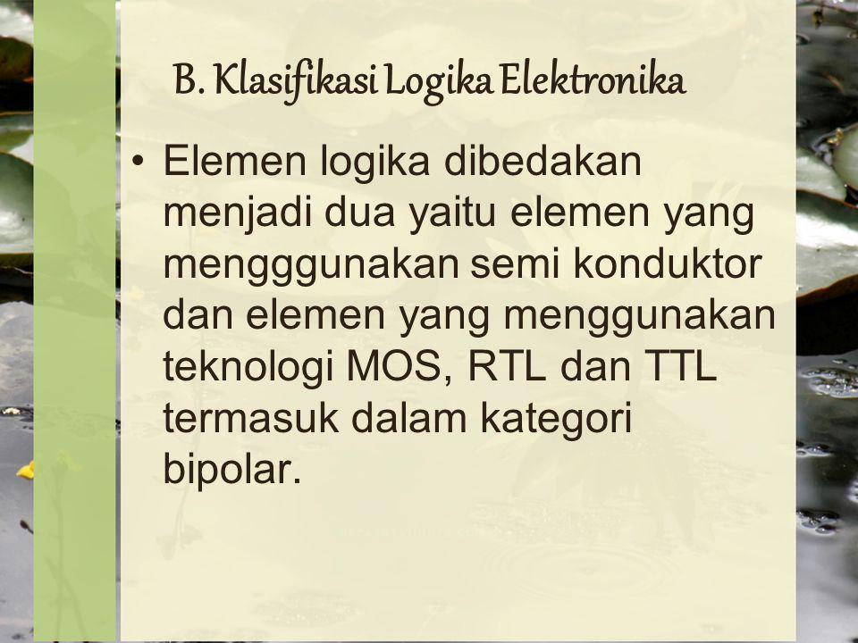 B. Klasifikasi Logika Elektronika Elemen logika dibedakan menjadi dua yaitu elemen yang mengggunakan semi konduktor dan elemen yang menggunakan teknol