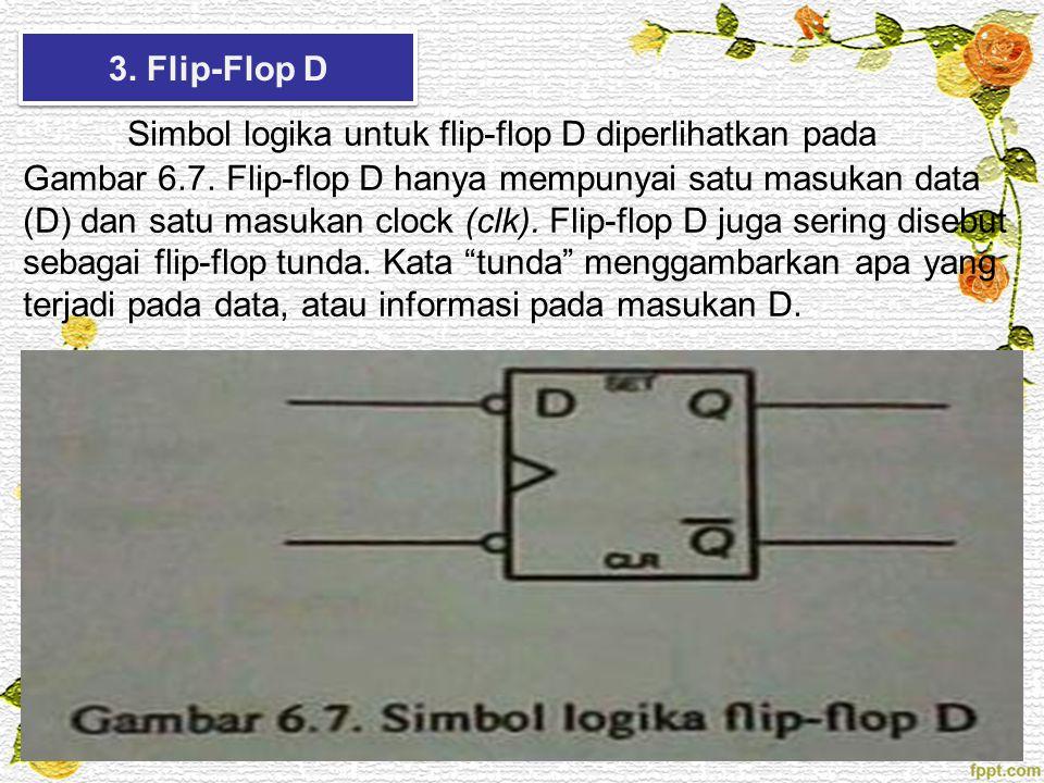3. Flip-Flop D Simbol logika untuk flip-flop D diperlihatkan pada Gambar 6.7. Flip-flop D hanya mempunyai satu masukan data (D) dan satu masukan clock
