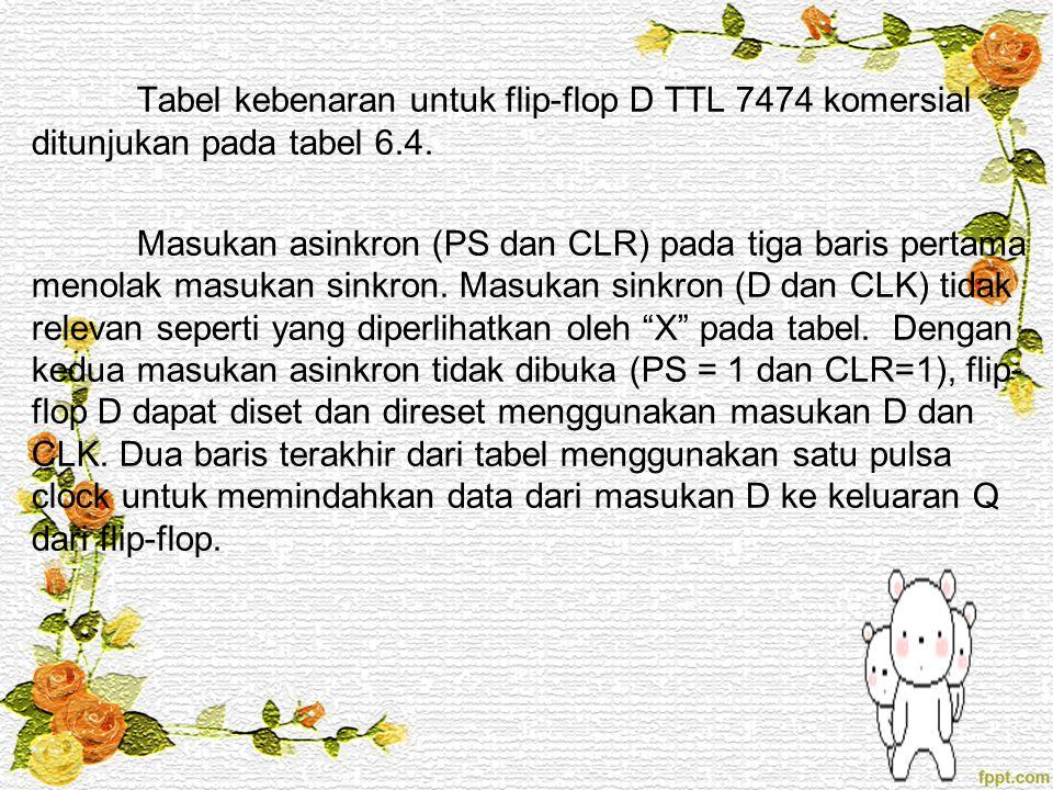Tabel kebenaran untuk flip-flop D TTL 7474 komersial ditunjukan pada tabel 6.4. Masukan asinkron (PS dan CLR) pada tiga baris pertama menolak masukan