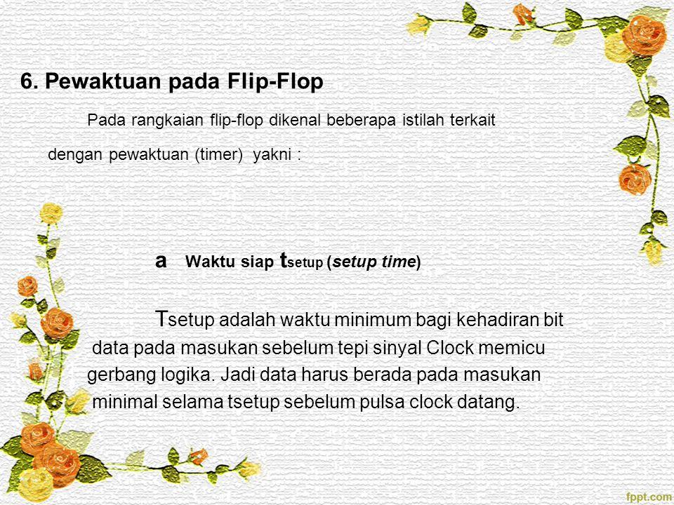 6. Pewaktuan pada Flip-Flop Pada rangkaian flip-flop dikenal beberapa istilah terkait dengan pewaktuan (timer) yakni : a Waktu siap t setup (setup tim