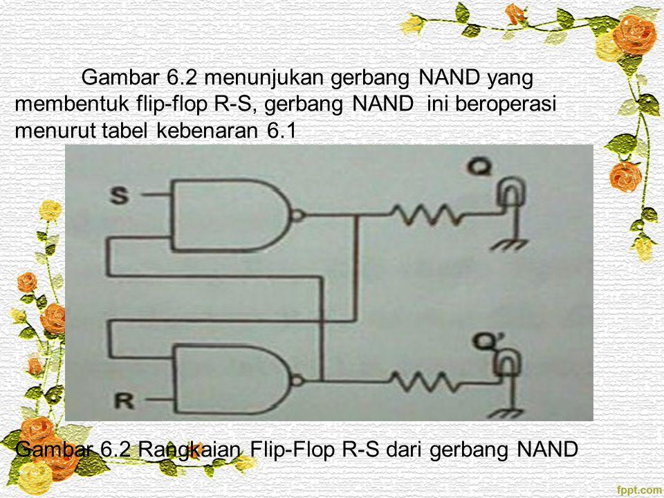 Gambar 6.2 menunjukan gerbang NAND yang membentuk flip-flop R-S, gerbang NAND ini beroperasi menurut tabel kebenaran 6.1 Gambar 6.2 Rangkaian Flip-Flo