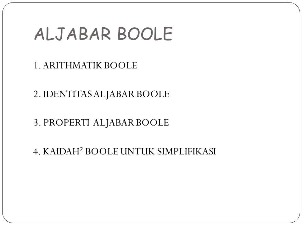 ALJABAR BOOLE 1. ARITHMATIK BOOLE 2. IDENTITAS ALJABAR BOOLE 3. PROPERTI ALJABAR BOOLE 4. KAIDAH 2 BOOLE UNTUK SIMPLIFIKASI