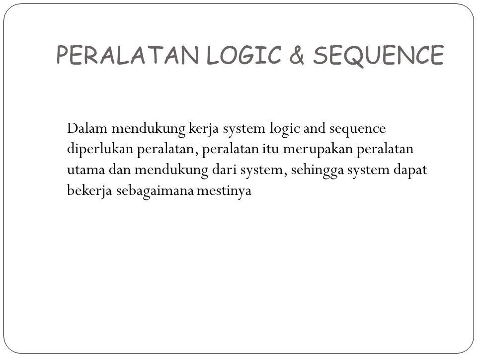 PERALATAN LOGIC & SEQUENCE Dalam mendukung kerja system logic and sequence diperlukan peralatan, peralatan itu merupakan peralatan utama dan mendukung